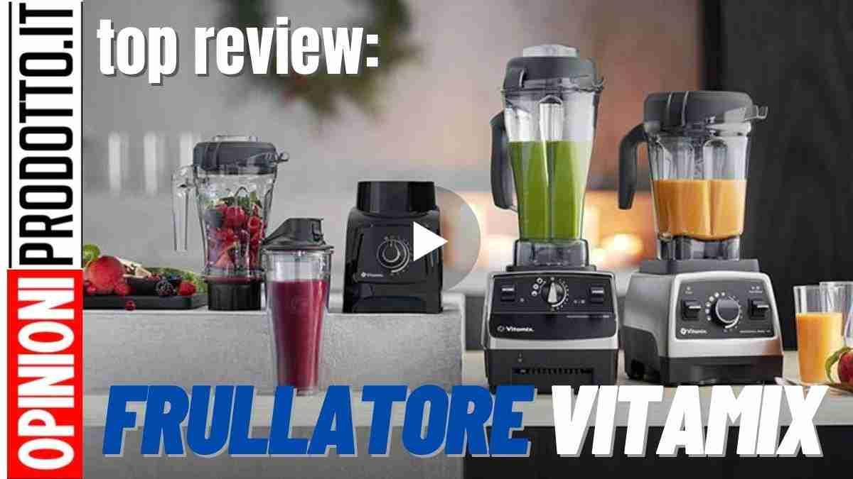 Miglior Frullatore Vitamix: recensioni opinioni e prezzi a confronto